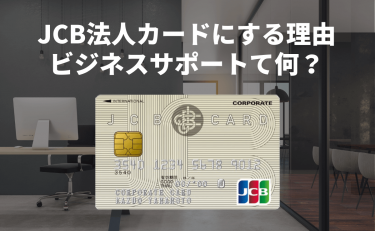 JCB法人カードにする理由|ビジネスをサポートって具体的に何?