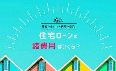 住宅ローンの諸費用はいくら?節約のポイントと費用の目安