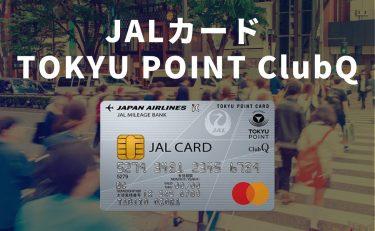 JALカード TOKYU POINT ClubQは陸は東急、空はJAL利用者におすすめ